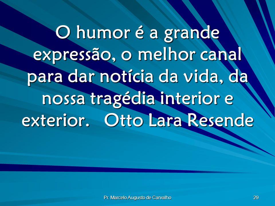 Pr. Marcelo Augusto de Carvalho 29 O humor é a grande expressão, o melhor canal para dar notícia da vida, da nossa tragédia interior e exterior.Otto L
