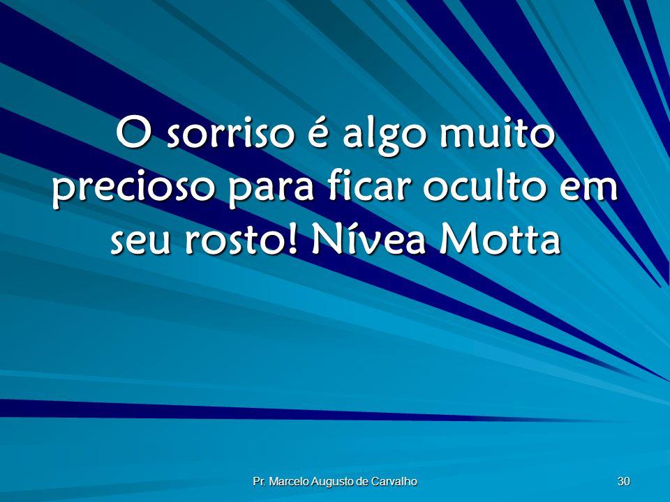 Pr. Marcelo Augusto de Carvalho 30 O sorriso é algo muito precioso para ficar oculto em seu rosto!Nívea Motta