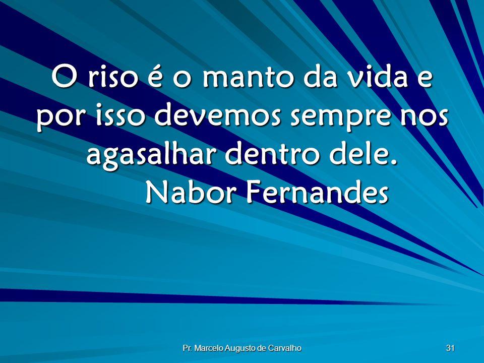 Pr. Marcelo Augusto de Carvalho 31 O riso é o manto da vida e por isso devemos sempre nos agasalhar dentro dele. Nabor Fernandes