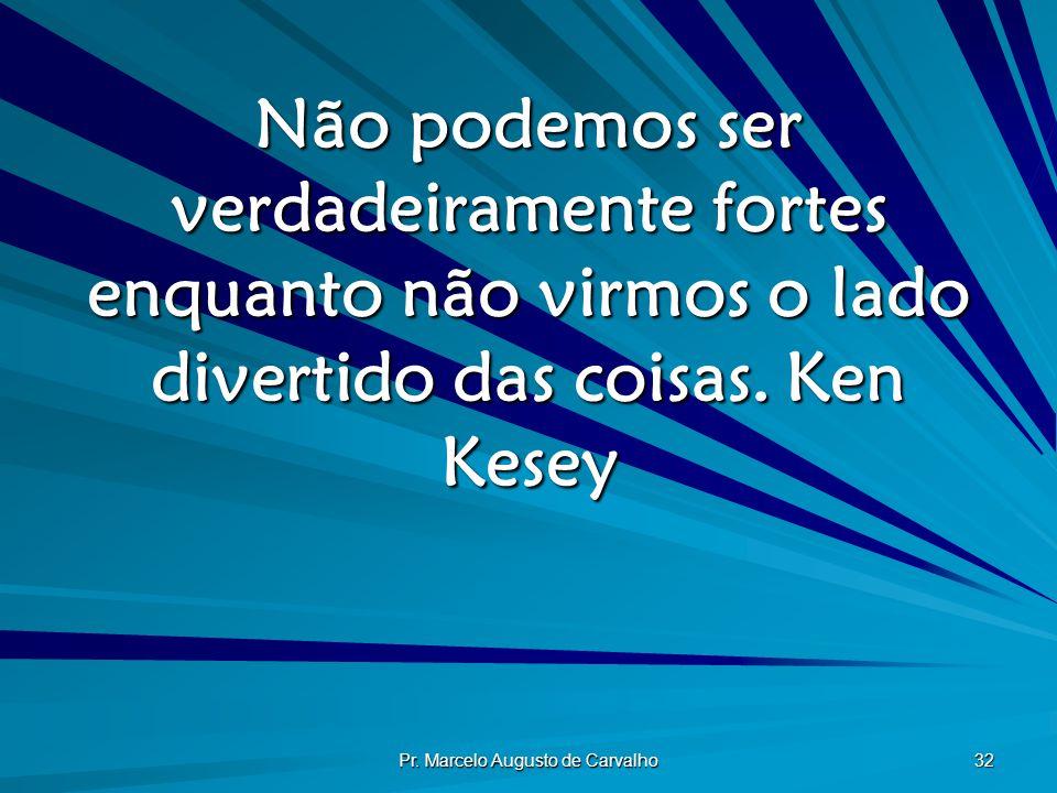 Pr. Marcelo Augusto de Carvalho 32 Não podemos ser verdadeiramente fortes enquanto não virmos o lado divertido das coisas.Ken Kesey