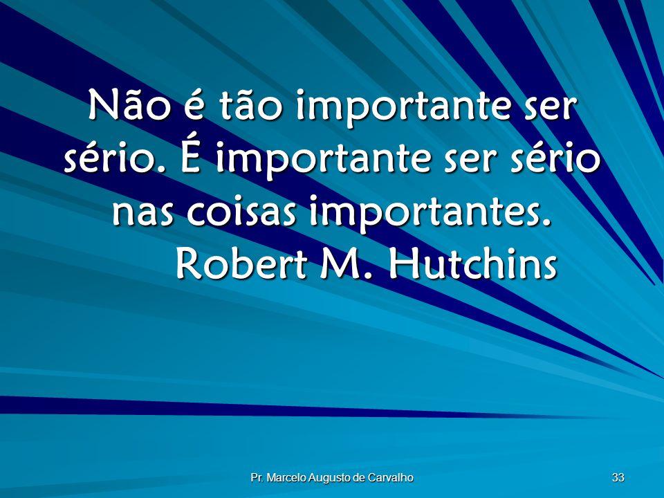Pr. Marcelo Augusto de Carvalho 33 Não é tão importante ser sério. É importante ser sério nas coisas importantes. Robert M. Hutchins
