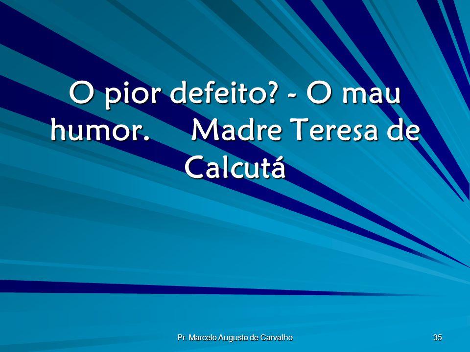 Pr. Marcelo Augusto de Carvalho 35 O pior defeito? - O mau humor.Madre Teresa de Calcutá