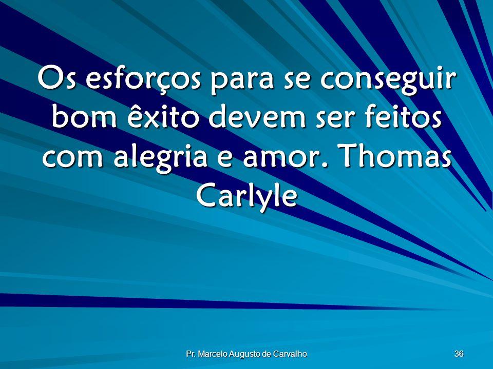 Pr. Marcelo Augusto de Carvalho 36 Os esforços para se conseguir bom êxito devem ser feitos com alegria e amor.Thomas Carlyle
