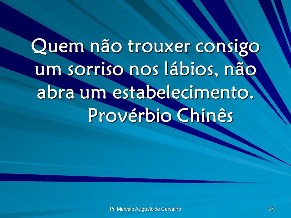 Pr. Marcelo Augusto de Carvalho 37 Quem não trouxer consigo um sorriso nos lábios, não abra um estabelecimento. Provérbio Chinês