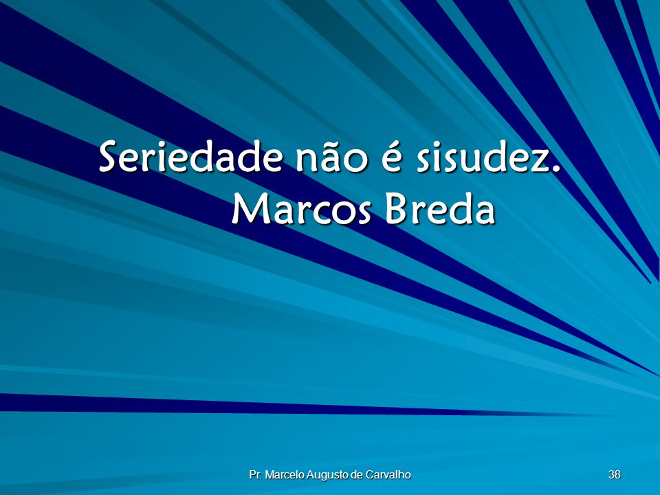 Pr. Marcelo Augusto de Carvalho 38 Seriedade não é sisudez. Marcos Breda