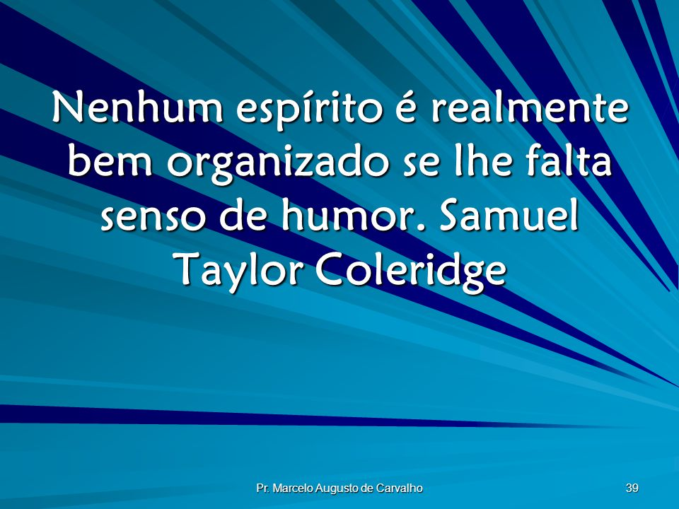 Pr. Marcelo Augusto de Carvalho 39 Nenhum espírito é realmente bem organizado se lhe falta senso de humor.Samuel Taylor Coleridge