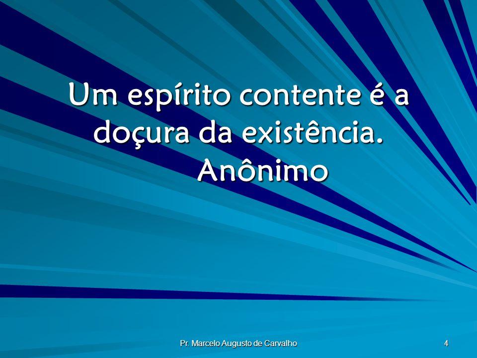 Pr. Marcelo Augusto de Carvalho 4 Um espírito contente é a doçura da existência. Anônimo