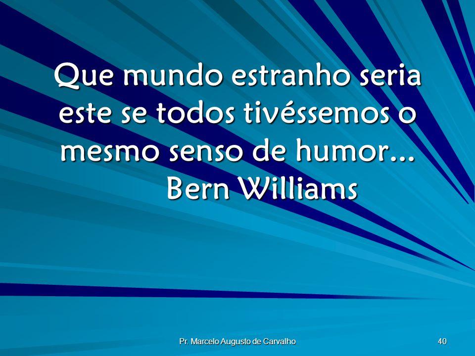 Pr. Marcelo Augusto de Carvalho 40 Que mundo estranho seria este se todos tivéssemos o mesmo senso de humor... Bern Williams