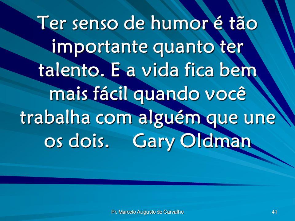 Pr. Marcelo Augusto de Carvalho 41 Ter senso de humor é tão importante quanto ter talento. E a vida fica bem mais fácil quando você trabalha com algué