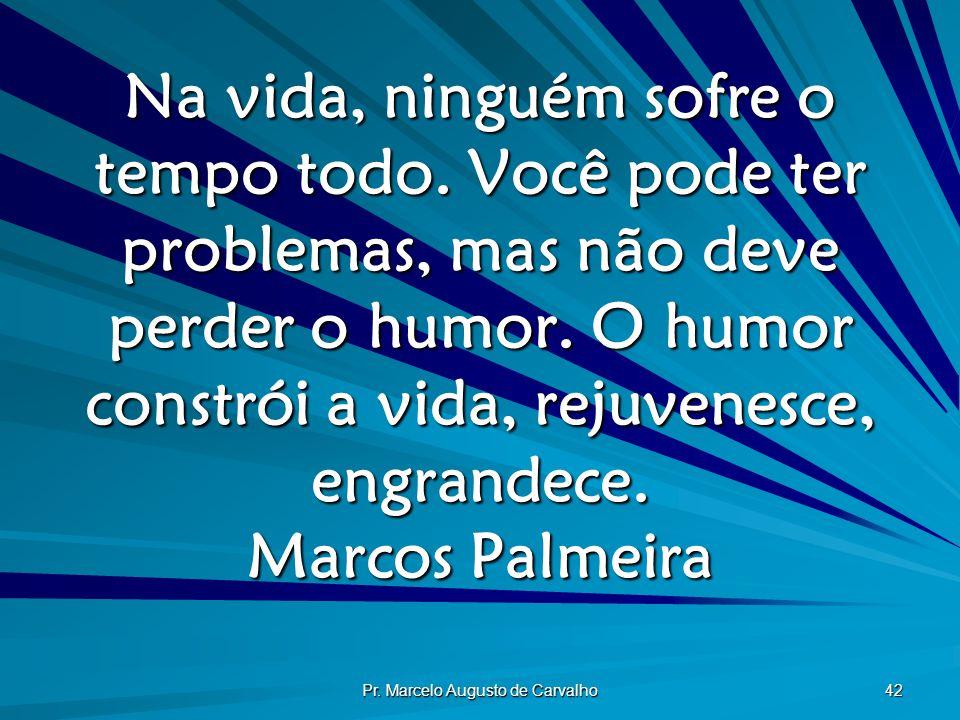 Pr. Marcelo Augusto de Carvalho 42 Na vida, ninguém sofre o tempo todo. Você pode ter problemas, mas não deve perder o humor. O humor constrói a vida,