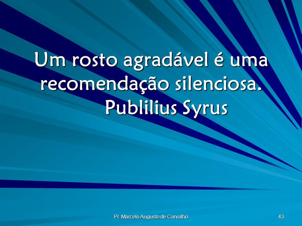 Pr. Marcelo Augusto de Carvalho 43 Um rosto agradável é uma recomendação silenciosa. Publilius Syrus
