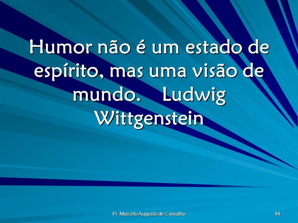 Pr. Marcelo Augusto de Carvalho 44 Humor não é um estado de espírito, mas uma visão de mundo.Ludwig Wittgenstein