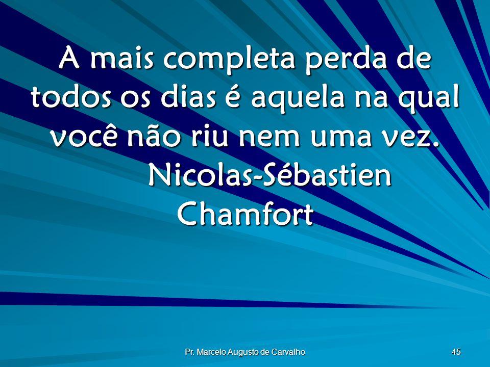 Pr. Marcelo Augusto de Carvalho 45 A mais completa perda de todos os dias é aquela na qual você não riu nem uma vez. Nicolas-Sébastien Chamfort