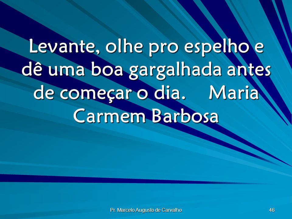 Pr. Marcelo Augusto de Carvalho 46 Levante, olhe pro espelho e dê uma boa gargalhada antes de começar o dia.Maria Carmem Barbosa