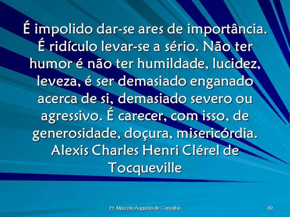 Pr. Marcelo Augusto de Carvalho 49 É impolido dar-se ares de importância. É ridículo levar-se a sério. Não ter humor é não ter humildade, lucidez, lev