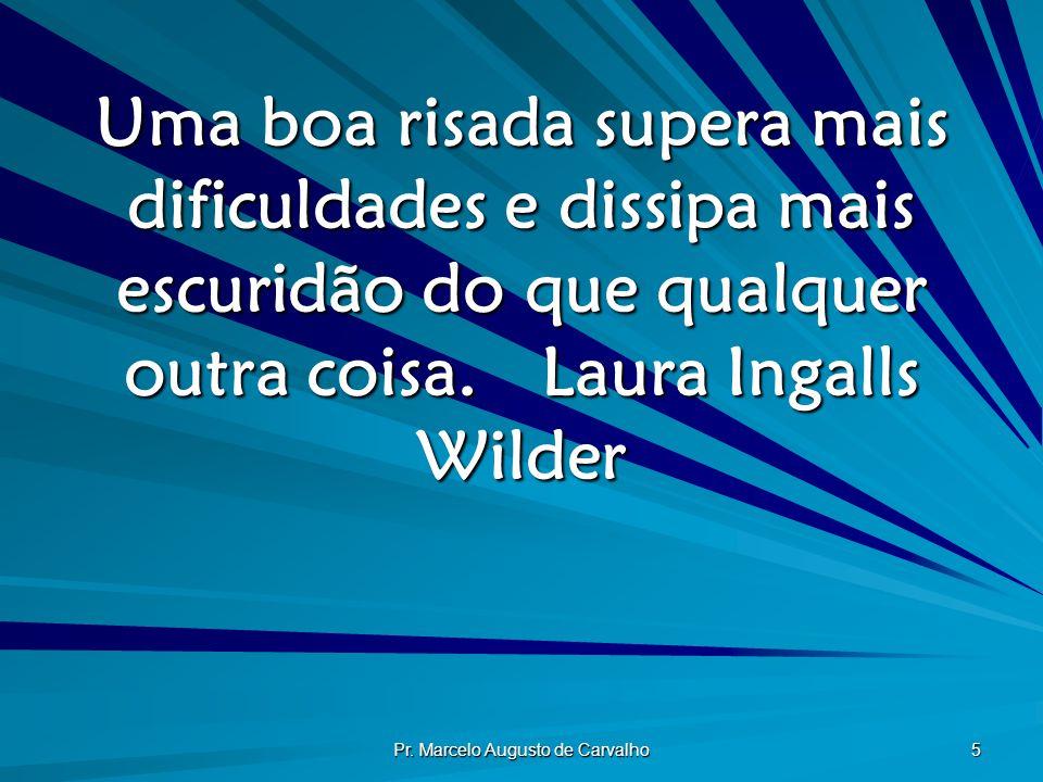 Pr. Marcelo Augusto de Carvalho 5 Uma boa risada supera mais dificuldades e dissipa mais escuridão do que qualquer outra coisa.Laura Ingalls Wilder
