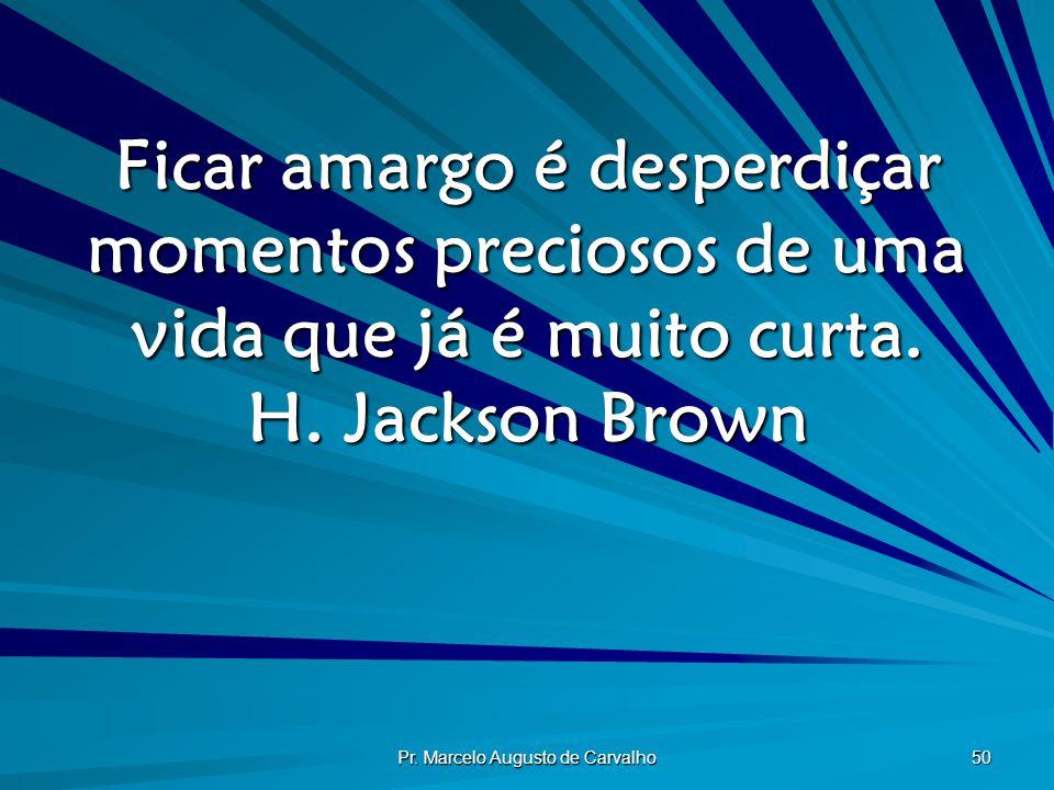 Pr. Marcelo Augusto de Carvalho 50 Ficar amargo é desperdiçar momentos preciosos de uma vida que já é muito curta. H. Jackson Brown