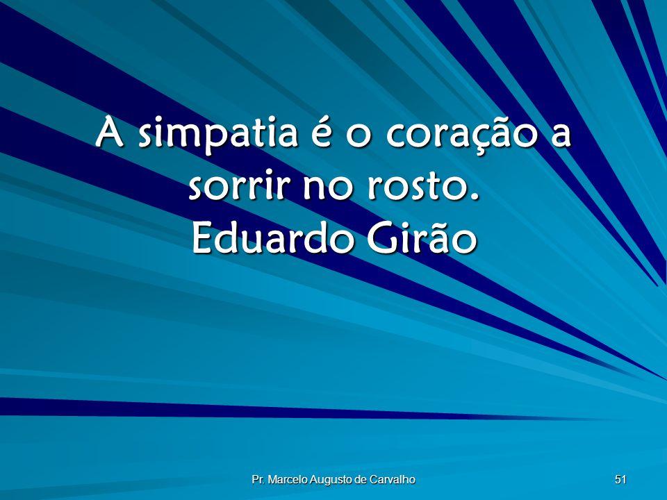 Pr. Marcelo Augusto de Carvalho 51 A simpatia é o coração a sorrir no rosto. Eduardo Girão