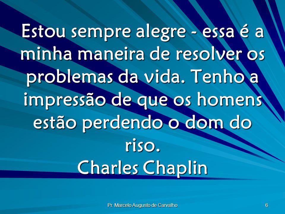Pr. Marcelo Augusto de Carvalho 6 Estou sempre alegre - essa é a minha maneira de resolver os problemas da vida. Tenho a impressão de que os homens es