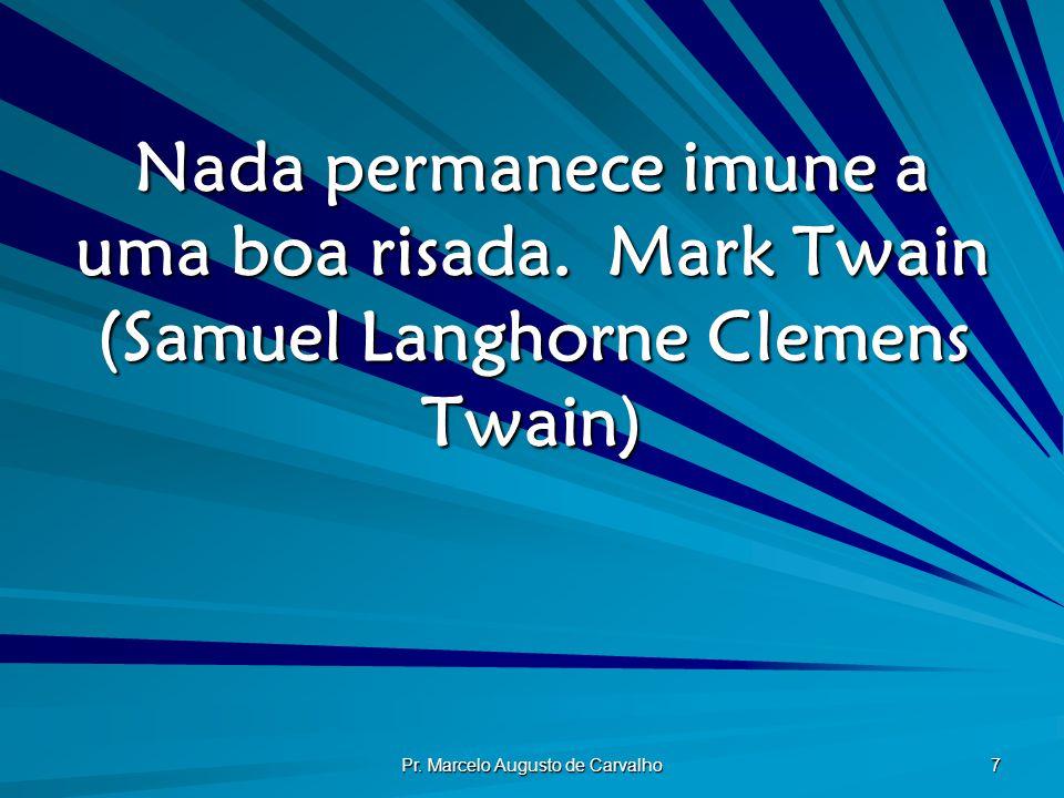Pr. Marcelo Augusto de Carvalho 7 Nada permanece imune a uma boa risada.Mark Twain (Samuel Langhorne Clemens Twain)