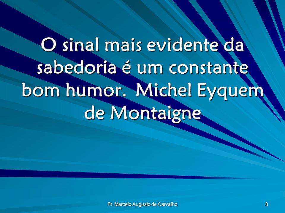 Pr. Marcelo Augusto de Carvalho 8 O sinal mais evidente da sabedoria é um constante bom humor.Michel Eyquem de Montaigne