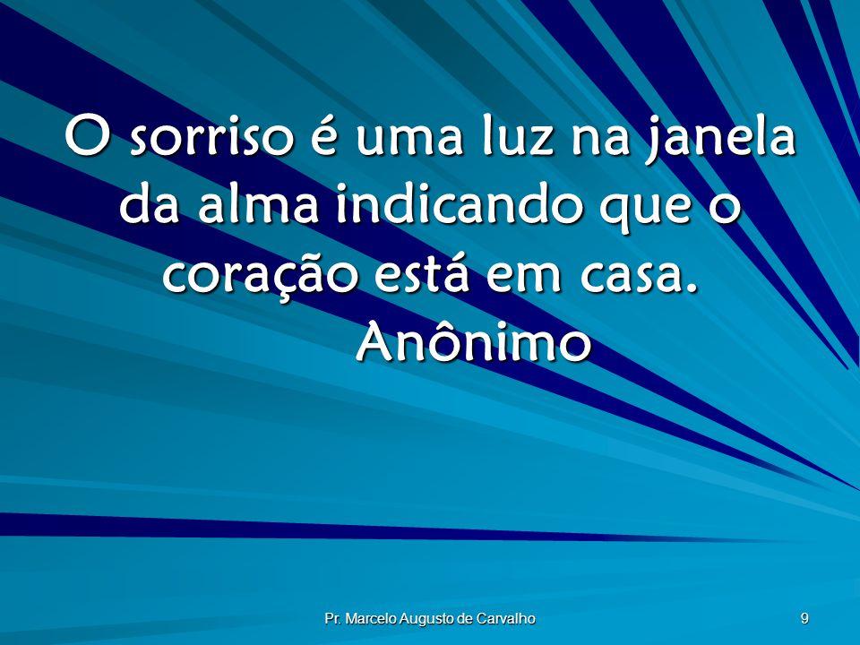 Pr. Marcelo Augusto de Carvalho 9 O sorriso é uma luz na janela da alma indicando que o coração está em casa. Anônimo