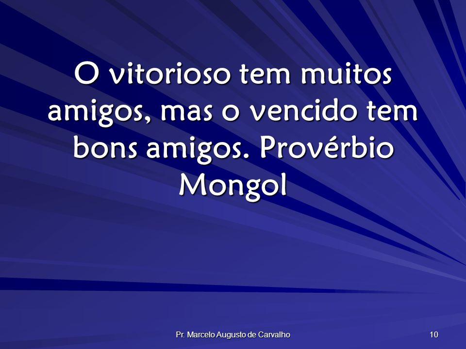 Pr. Marcelo Augusto de Carvalho 10 O vitorioso tem muitos amigos, mas o vencido tem bons amigos.Provérbio Mongol