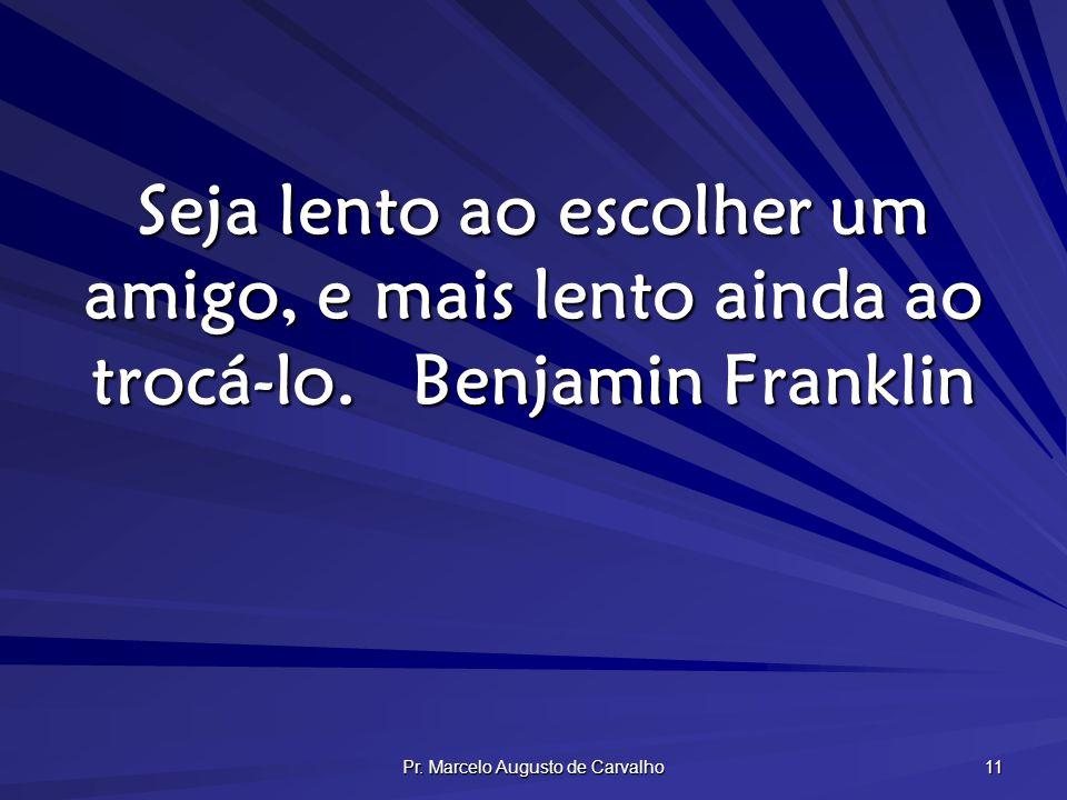 Pr. Marcelo Augusto de Carvalho 11 Seja lento ao escolher um amigo, e mais lento ainda ao trocá-lo.Benjamin Franklin