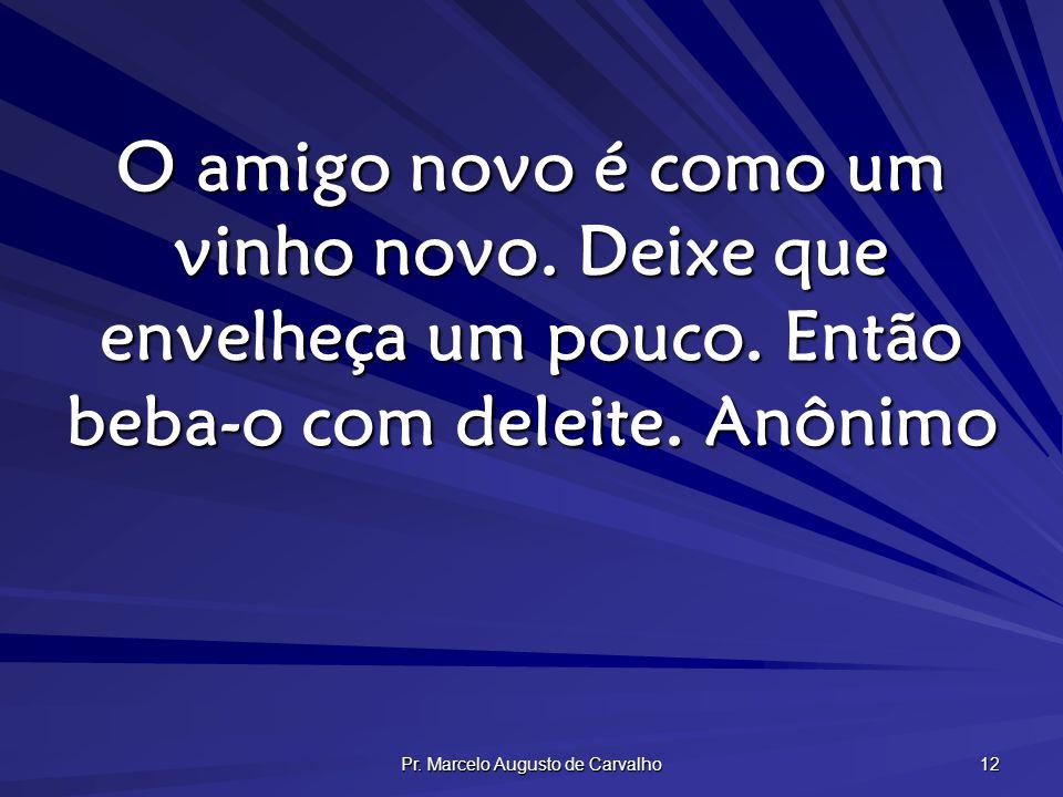 Pr. Marcelo Augusto de Carvalho 12 O amigo novo é como um vinho novo. Deixe que envelheça um pouco. Então beba-o com deleite.Anônimo