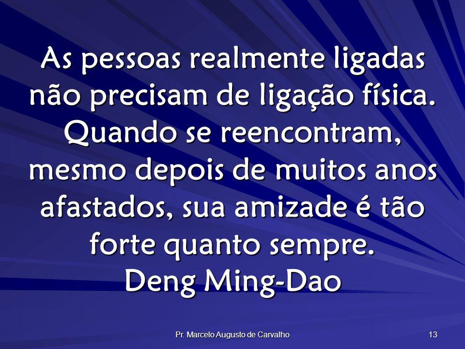 Pr. Marcelo Augusto de Carvalho 13 As pessoas realmente ligadas não precisam de ligação física. Quando se reencontram, mesmo depois de muitos anos afa