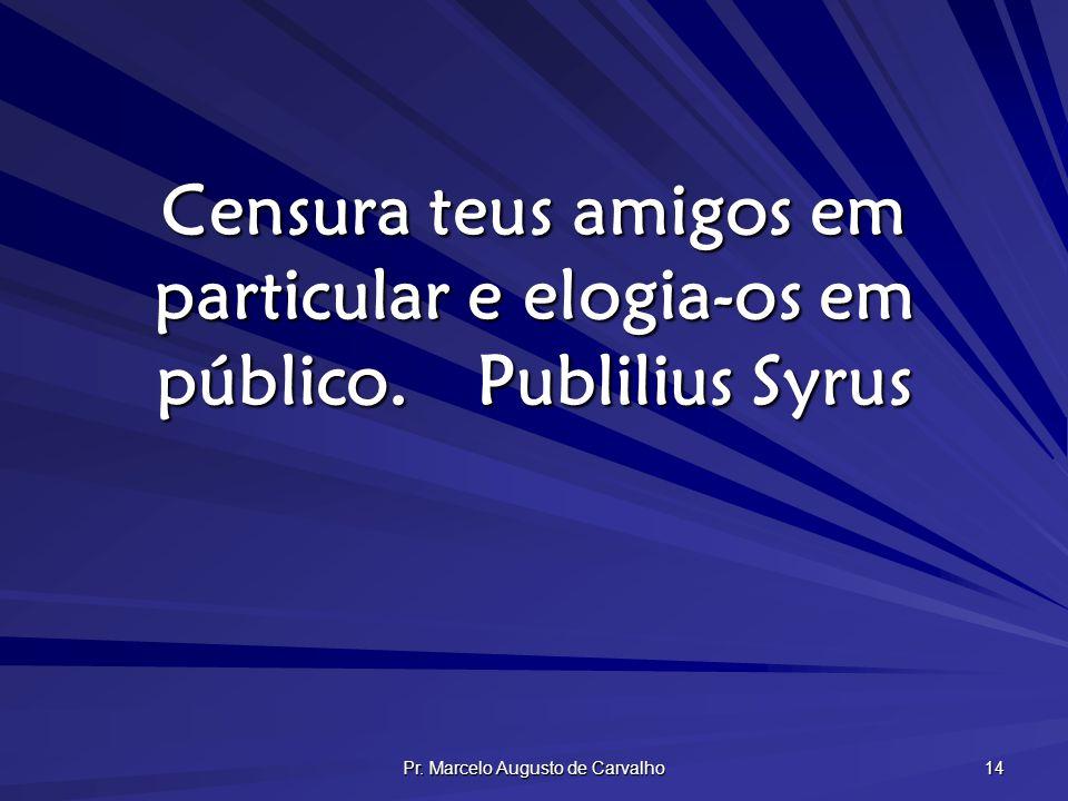 Pr. Marcelo Augusto de Carvalho 14 Censura teus amigos em particular e elogia-os em público.Publilius Syrus
