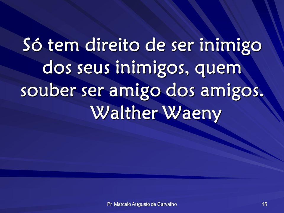 Pr. Marcelo Augusto de Carvalho 15 Só tem direito de ser inimigo dos seus inimigos, quem souber ser amigo dos amigos. Walther Waeny