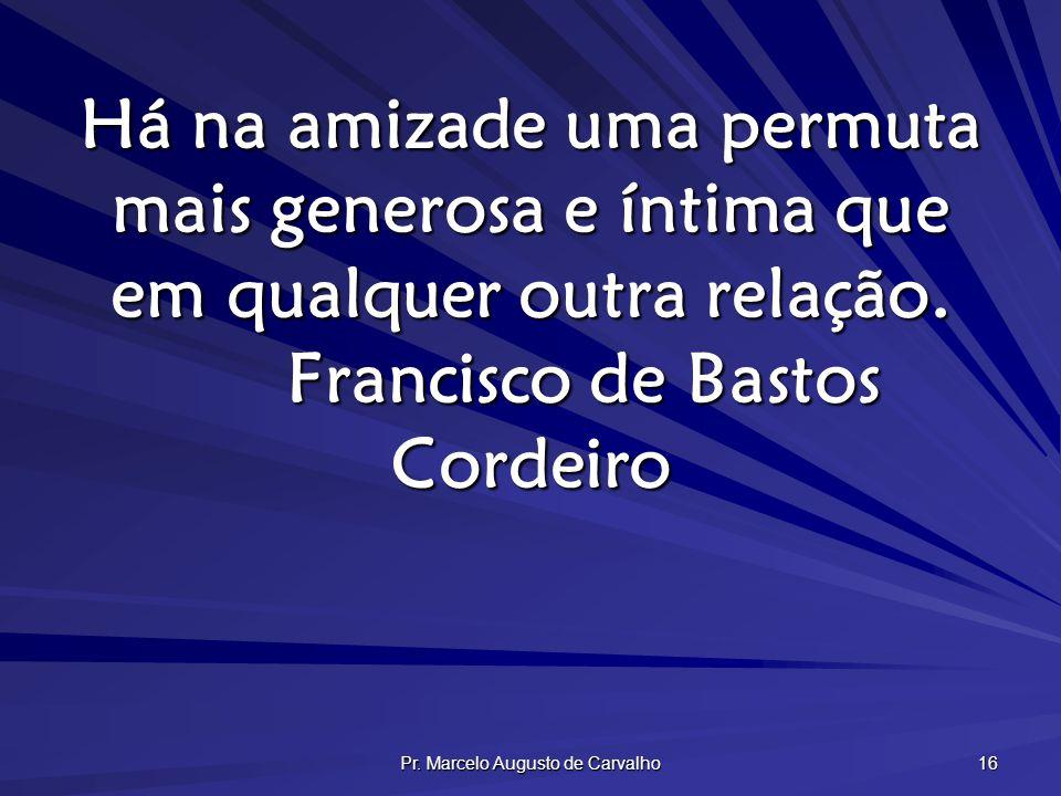 Pr. Marcelo Augusto de Carvalho 16 Há na amizade uma permuta mais generosa e íntima que em qualquer outra relação. Francisco de Bastos Cordeiro
