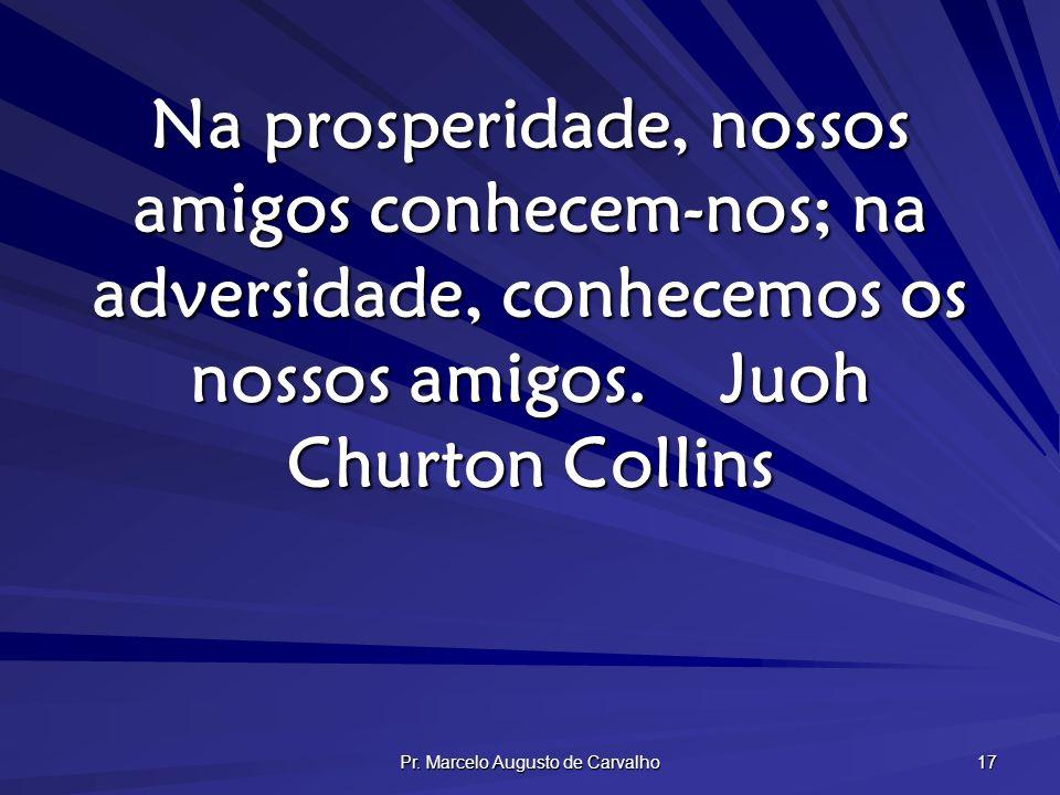 Pr. Marcelo Augusto de Carvalho 17 Na prosperidade, nossos amigos conhecem-nos; na adversidade, conhecemos os nossos amigos.Juoh Churton Collins