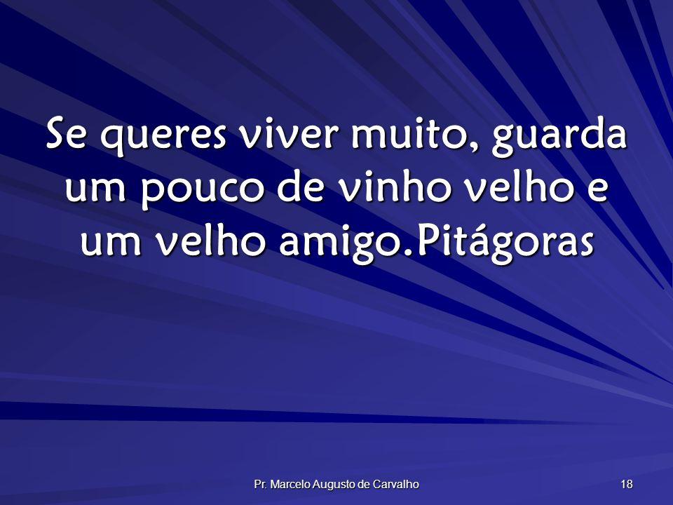 Pr. Marcelo Augusto de Carvalho 18 Se queres viver muito, guarda um pouco de vinho velho e um velho amigo.Pitágoras