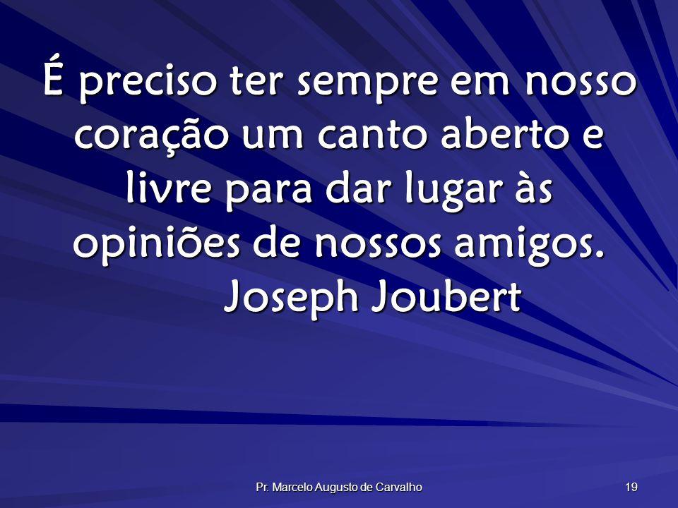 Pr. Marcelo Augusto de Carvalho 19 É preciso ter sempre em nosso coração um canto aberto e livre para dar lugar às opiniões de nossos amigos. Joseph J