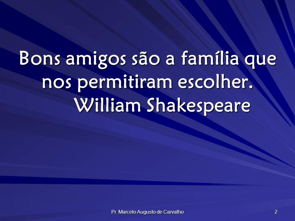 Pr. Marcelo Augusto de Carvalho 2 Bons amigos são a família que nos permitiram escolher. William Shakespeare