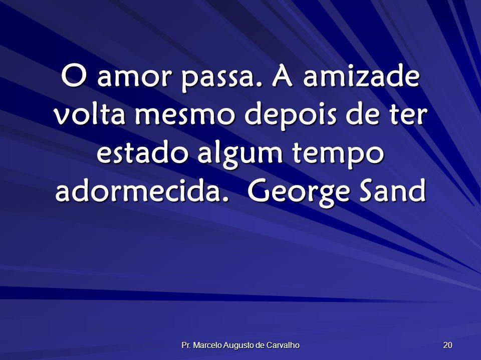 Pr. Marcelo Augusto de Carvalho 20 O amor passa. A amizade volta mesmo depois de ter estado algum tempo adormecida.George Sand
