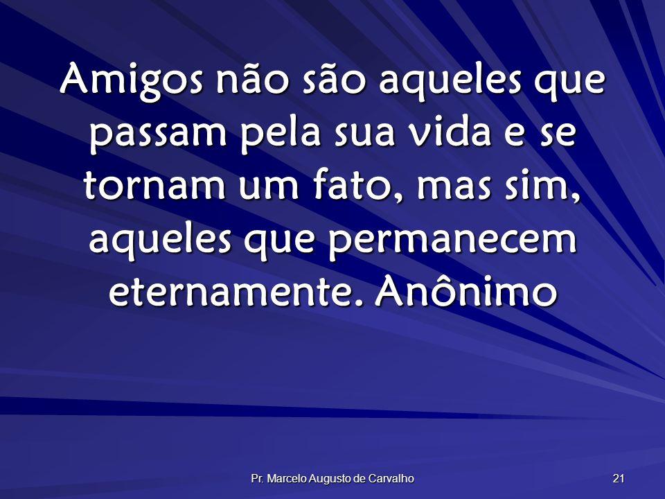 Pr. Marcelo Augusto de Carvalho 21 Amigos não são aqueles que passam pela sua vida e se tornam um fato, mas sim, aqueles que permanecem eternamente.An
