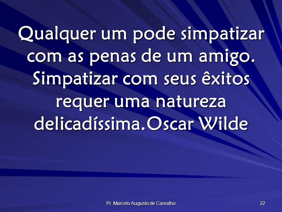 Pr. Marcelo Augusto de Carvalho 22 Qualquer um pode simpatizar com as penas de um amigo. Simpatizar com seus êxitos requer uma natureza delicadíssima.