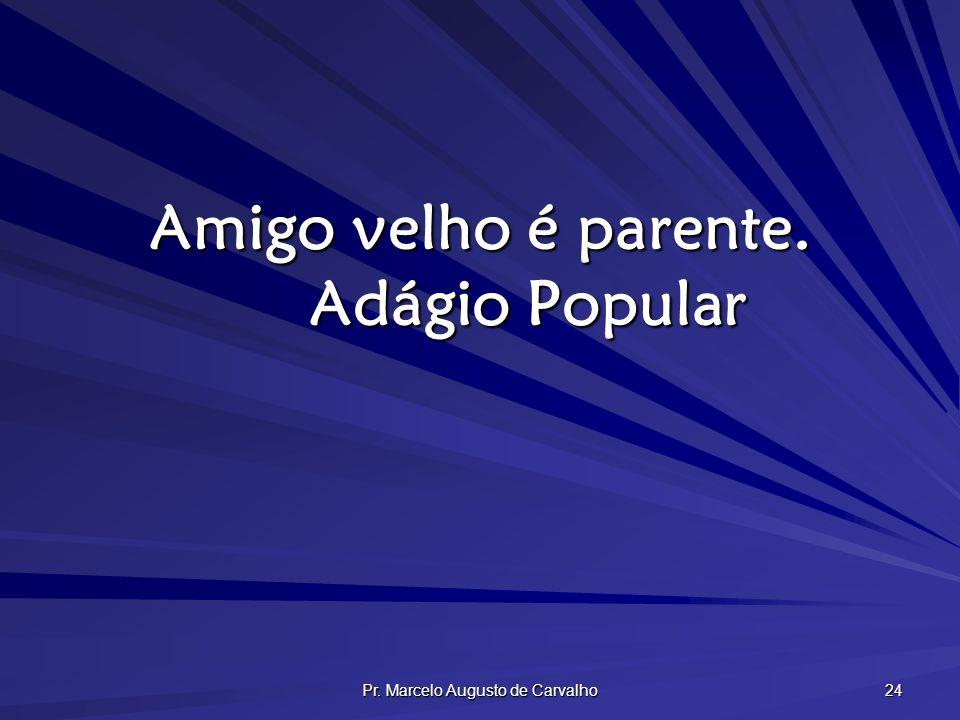 Pr. Marcelo Augusto de Carvalho 24 Amigo velho é parente. Adágio Popular