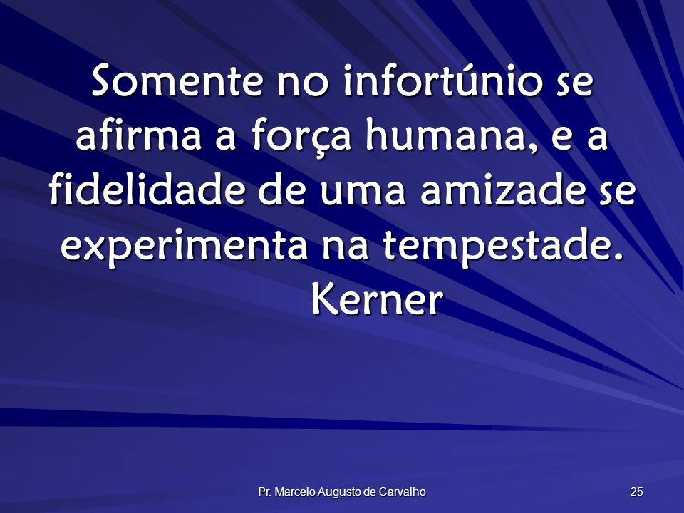 Pr. Marcelo Augusto de Carvalho 25 Somente no infortúnio se afirma a força humana, e a fidelidade de uma amizade se experimenta na tempestade. Kerner