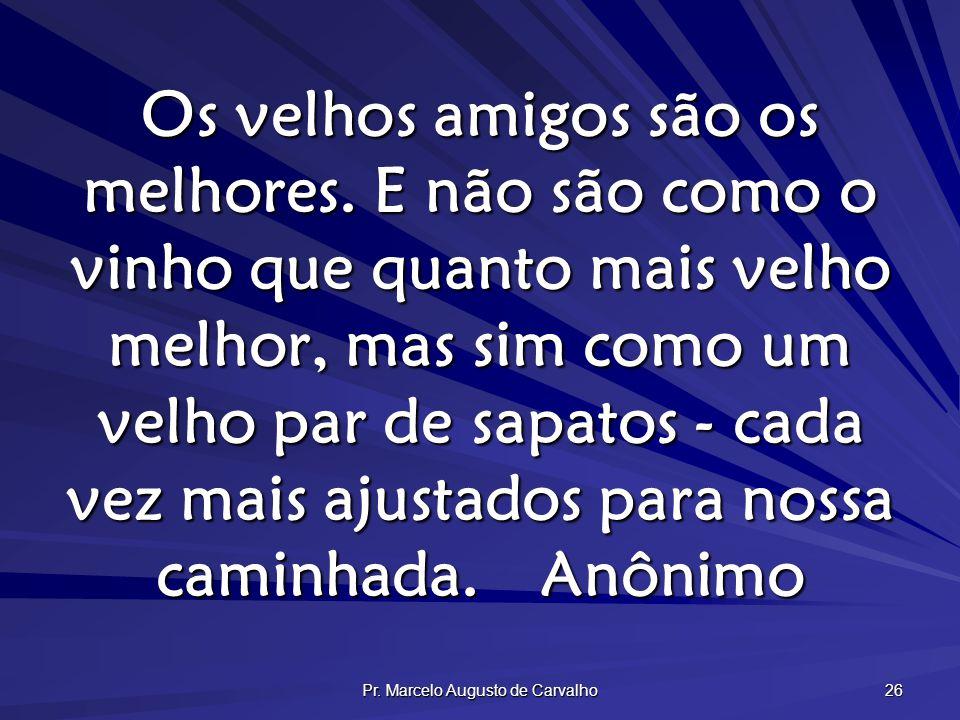 Pr. Marcelo Augusto de Carvalho 26 Os velhos amigos são os melhores. E não são como o vinho que quanto mais velho melhor, mas sim como um velho par de