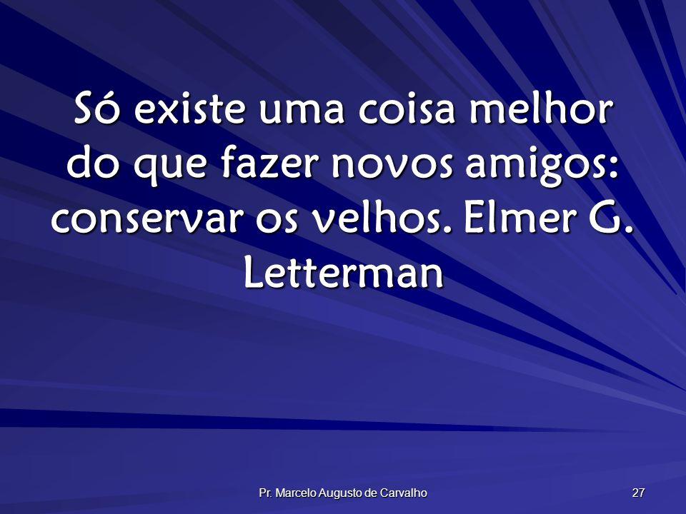 Pr. Marcelo Augusto de Carvalho 27 Só existe uma coisa melhor do que fazer novos amigos: conservar os velhos.Elmer G. Letterman