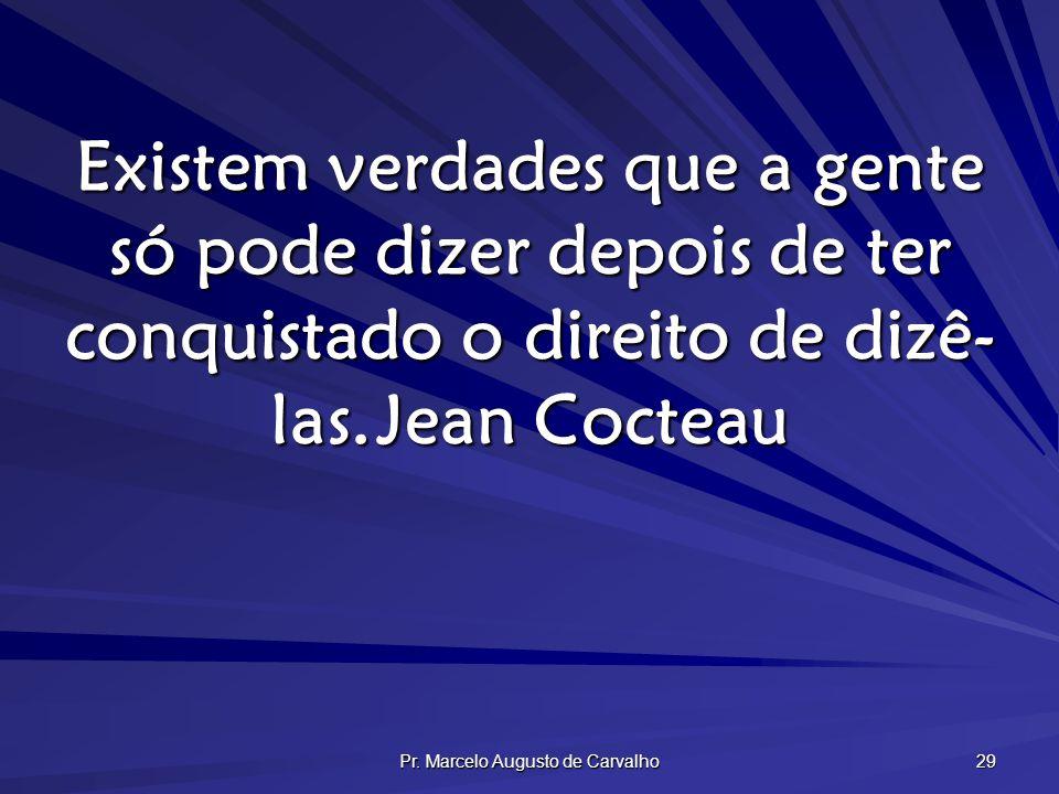 Pr. Marcelo Augusto de Carvalho 29 Existem verdades que a gente só pode dizer depois de ter conquistado o direito de dizê- las.Jean Cocteau