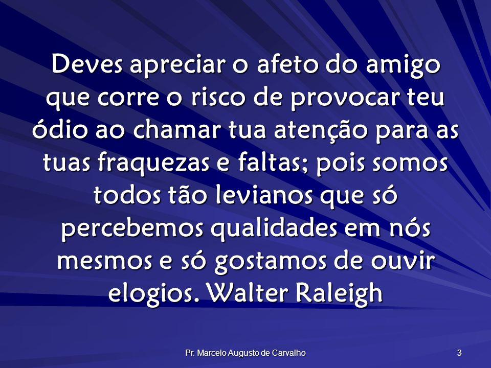 Pr. Marcelo Augusto de Carvalho 3 Deves apreciar o afeto do amigo que corre o risco de provocar teu ódio ao chamar tua atenção para as tuas fraquezas