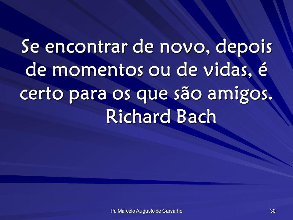 Pr. Marcelo Augusto de Carvalho 30 Se encontrar de novo, depois de momentos ou de vidas, é certo para os que são amigos. Richard Bach