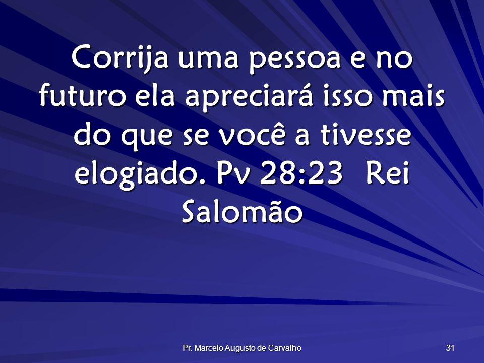 Pr. Marcelo Augusto de Carvalho 31 Corrija uma pessoa e no futuro ela apreciará isso mais do que se você a tivesse elogiado. Pv 28:23Rei Salomão