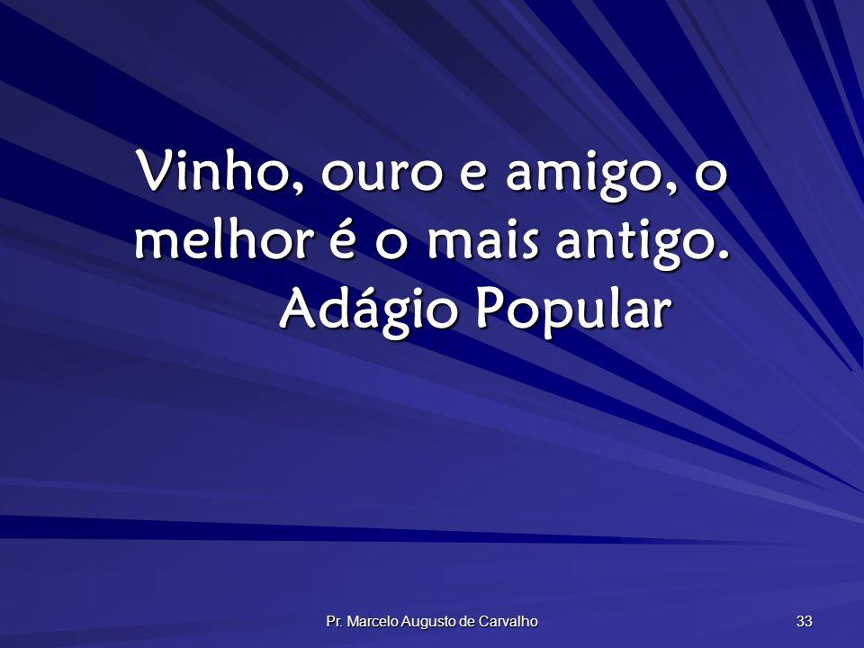 Pr. Marcelo Augusto de Carvalho 33 Vinho, ouro e amigo, o melhor é o mais antigo. Adágio Popular