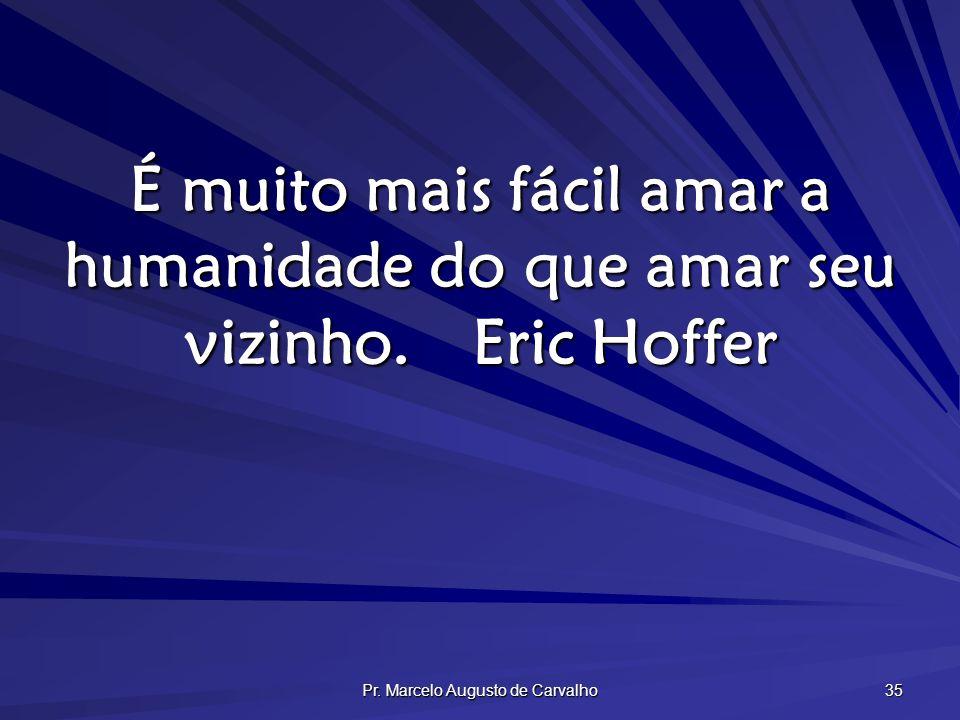35 É muito mais fácil amar a humanidade do que amar seu vizinho.Eric Hoffer